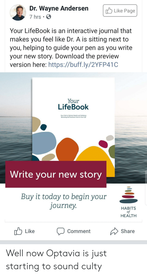Journey, Life, and Today: Dr. Wayne Andersen  7 hrs .  Like Page  Your LifeBook is an interactive journal that  makes you feel like Dr. A is sitting next to  you, helping to guide your pen as you write  your new story. Download the preview  version here: https://buff.ly/2YFP41C  Your  LifeBook  Your Path to Optimal Health and Weilbeing  Becoming the Dominant Force in Your Life  Write your new story  Buy it today to begin your  journey.  HABITS  of  HEALTH  Share  Like  Comment Well now Optavia is just starting to sound culty