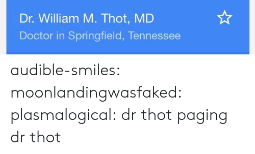 Doctor, Thot, and Tumblr: Dr. William M. Thot, MD  Doctor in Springfield, Tennessee audible-smiles: moonlandingwasfaked:  plasmalogical: dr thot  paging dr thot