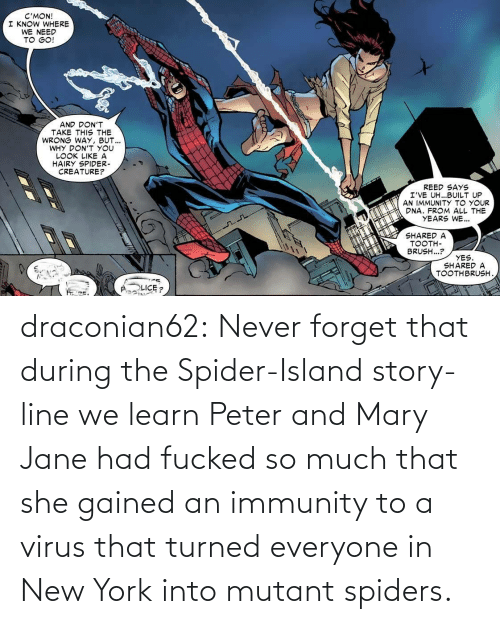 So Much That: draconian62:  Never forget that during the Spider-Island story-line we learn Peter and Mary Jane had fucked so much that she gained an immunity to a virus that turned everyone in New York into mutant spiders.