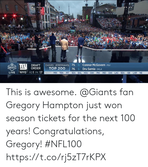 100 Years: DRAFT I DANIEL JEREMIAH'S 75. G Connor McGovern PSU  ORDER  DRAFT  TOP 200 76. G Dru Samia oKLA  LIVE NYG RD1 PK 17  NEXT MIN TEN PIT SEA BAL HOU OAK PHI IND OAK LAC SEA GB LAR NE This is awesome.  @Giants fan Gregory Hampton just won season tickets for the next 100 years!  Congratulations, Gregory! #NFL100 https://t.co/rj5zT7rKPX