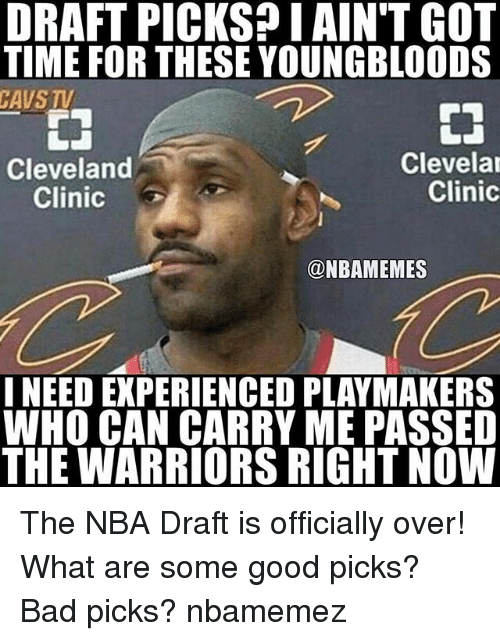 Bad, Basketball, and Cavs: DRAFT PICKS? I AIN'T GOT  TIME FOR THESE YOUNGBLOODS  CAVS TV  嗇  Cleveland  Clinic  Clevela  Clinic  @NBAMEMES  I NEED EXPERIENCED PLAYMAKERS  WHO CAN CARRY ME PASSED  THE WARRIORS RIGHT NOW The NBA Draft is officially over! What are some good picks? Bad picks? nbamemez