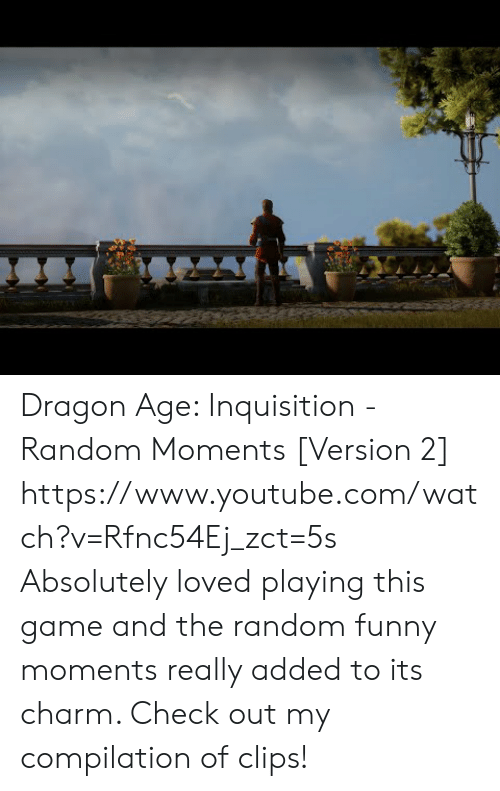 Funny, Target, and youtube.com: Dragon Age:  Inquisition - Random Moments [Version 2]  https://www.youtube.com/watch?v=Rfnc54Ej_zct=5s  Absolutely loved playing this game and the random funny moments really added to its charm. Check out my compilation of clips!