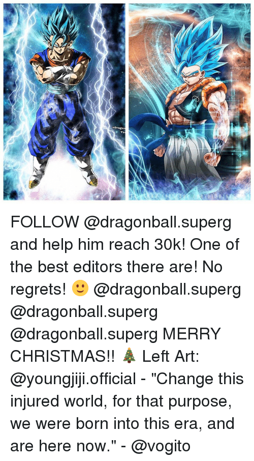 """no regret: Dragon Bal  A Dragon FOLLOW @dragonball.superg and help him reach 30k! One of the best editors there are! No regrets! 🙂 @dragonball.superg @dragonball.superg @dragonball.superg MERRY CHRISTMAS!! 🎄 Left Art: @youngjiji.official - """"Change this injured world, for that purpose, we were born into this era, and are here now."""" - @vogito"""