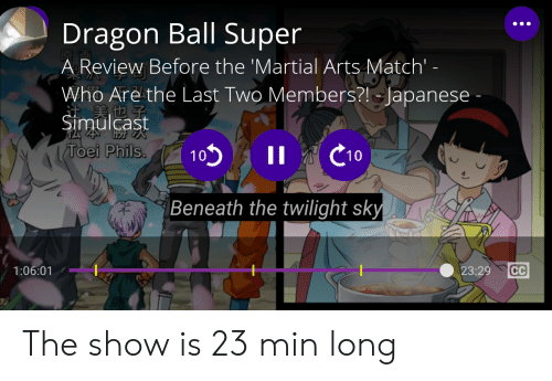 Dragon Ball Super: Dragon Ball Super  A Review Before the 'Martial Arts Match' -  Who Are the Last Two Members?! Japanese -  注美也子  Simulcast  C10  Toei Phils.  I1  10  Beneath the twilight sky  CC  1:06:01  23:29 The show is 23 min long
