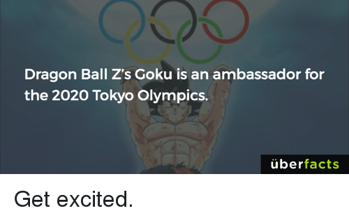 Excition: Dragon Ball Z's Goku is an ambassador for  the 2020 Tokyo Olympics.  uber  facts Get excited.