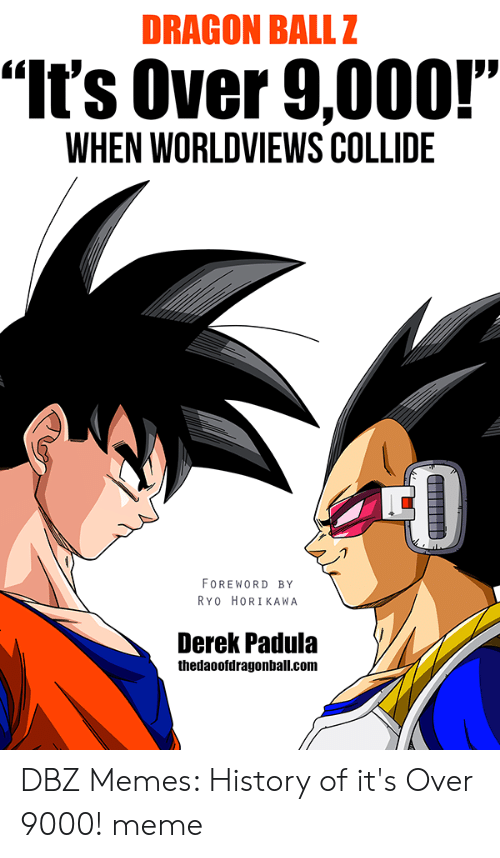 """Over 9000 Meme: DRAGON BALLZ  """"It's Over 9,000!""""  WHEN WORLDVIEWS COLLIDE  FOREWORD BY  RYO HORIKAWA  Derek Padula  thedaoofdragonball.com DBZ Memes: History of it's Over 9000! meme"""