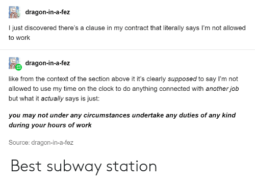 context: dragon-in-a-fez  I just discovered there's a clause in my contract that literally says I'm not allowed  to work  dragon-in-a-fez  like from the context of the section above it it's clearly supposed to say I'm not  allowed to use my time on the clock to do anything connected with another job  but what it actually says is just:  you may not under any circumstances undertake any duties of any kind  during your hours of work  Source: dragon-in-a-fez Best subway station