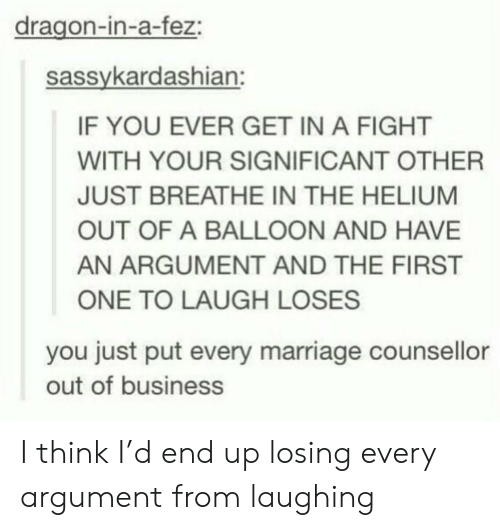 just breathe: dragon-in-a-fez:  sassykardashian:  IF YOU EVER GET IN A FIGHT  WITH YOUR SIGNIFICANT OTHER  JUST BREATHE IN THE HELIUM  OUT OF A BALLOON AND HAVE  AN ARGUMENT AND THE FIRST  ONE TO LAUGH LOSES  you just put every marriage counsellor  out of business I think I'd end up losing every argument from laughing