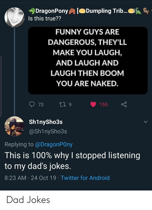 Dad Jokes: DragonPony  Is this true??  Dumpling Trib...  FUNNY GUYS ARE  DANGEROUS, THEY'LL  MAKE YOU LAUGH,  AND LAUGH AND  LAUGH THEN BOOM  YOU ARE NAKED.  73  L 9  155  Sh1nySho3s  @Sh1nySho3s  Replying to @DragonPOny  This is 100% why I stopped listening  to my dad's jokes.  8:23 AM 24 Oct 19 Twitter for Android Dad Jokes