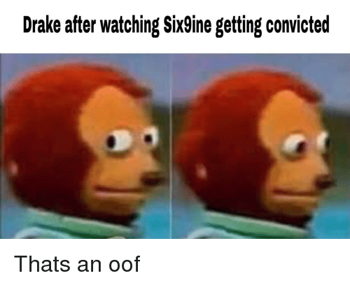 Drake, Convicted, and Oof: Drake after watching Six9ine getting convicted Thats an oof