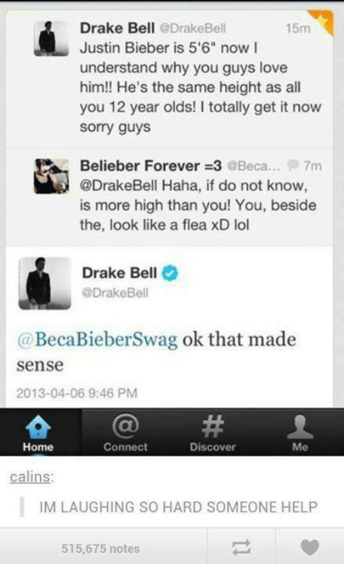 "Understandment: Drake Bell  @Drake Bell  15m  Justin Bieber is 5'6"" now I  understand why you guys love  him!! He's the same height as all  you 12 year olds! I totally get it now  Sorry guys  Belieber Forever 3 @Beca... 7m  @DrakeBell Haha, if do not know  is more high than you! You, beside  the, look like a flea xD lol  Drake Bell  @Drake Bell  (a BecaBieberSwag ok that made  Sense  2013-04-06 9:46 PM  Connect  Home  Discover  Me  calins:  IM LAUGHING SO HARD SOMEONE HELP  515,675 notes"