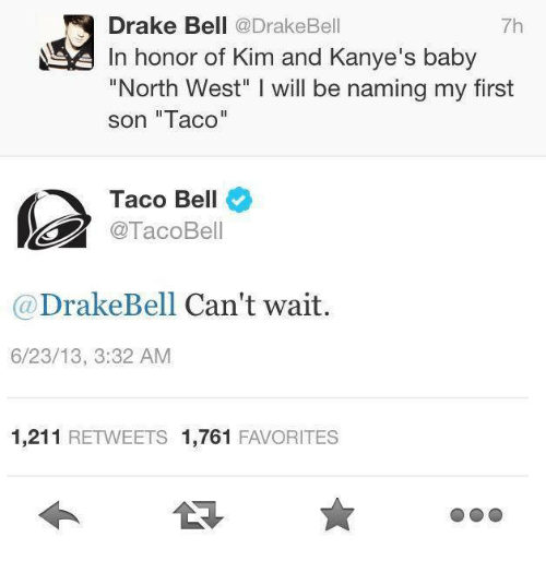 """kim and kanye: Drake Bell  @Drake Bell  7h  In honor of Kim and Kanye's baby  """"North West"""" l will be naming my first  son """"Taco""""  Taco Bell  @TacoBell  Drake Bell Can't wait  6/23/13, 3:32 AM  1,211  RETWEETS 1,761  FAVORITES"""