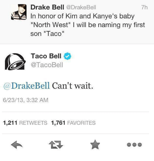 """kim and kanye: Drake Bell  @Drake Bell  7h  In honor of Kim and Kanye's baby  """"North West"""" l will be naming my first  son """"Taco""""  Taco Bell  Taco Bell  Drake Bell Can't wait  6/23/13, 3:32 AM  1,211  RETWEETS 1,761  FAVORITES"""