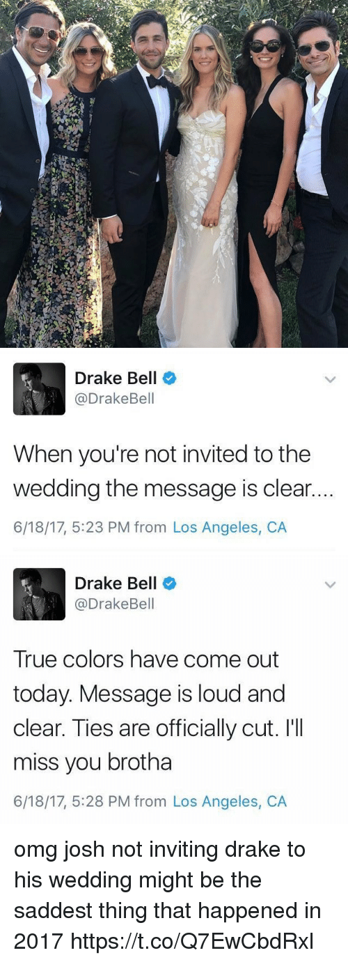 Joshing: Drake Bell  @DrakeBell  When you're not invited to the  wedding the message is clear.  6/18/17, 5:23 PM from Los Angeles, CA   Drake Bell  @DrakeBell  True colors have come out  today. Message is loud and  clear. Ties are officially cut. I'II  miss you brotha  6/18/17, 5:28 PM from Los Angeles, CA omg josh not inviting drake to his wedding might be the saddest thing that happened in 2017 https://t.co/Q7EwCbdRxl