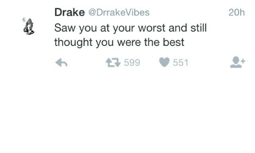 Drake, Saw, and Best: Drake @DrrakeVibes  Saw you at your worst and still  thought you were the best  20h  599551