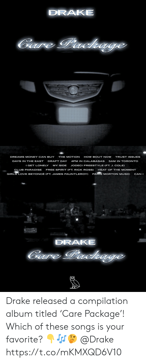 compilation: DRAKE  Gare Package   DREAMS MONEY CAN BUY  THE MOTION  HOW BOUT NOW  TRUST ISSUES  DAYS IN THE EAST  DRAFT DAY  4PM IN CALABASAS  5AM IN TORONTO  I GET LONELY  MY SIDE  JODECI FREESTYLE (FT. J. COLE)  CLUB PARADISE  FREE SPIRIT (FT. RICK ROSS)  HEAT OF THE MOMENT  GIRLS LOVE BEYONCÉ (FT. JAMES FAUNTLEROY)  PARIS MORTON MUSIC  CAN I  DRAKE  Gaure Packe Drake released a compilation album titled 'Care Package'! Which of these songs is your favorite? 👇🎶🤔 @Drake https://t.co/mKMXQD6V10