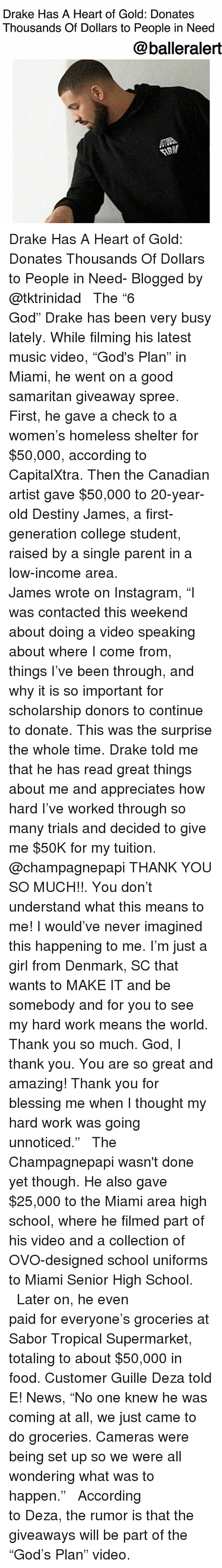 """College, Destiny, and Drake: Drake Has A Heart of Gold: Donates  Thousands Of Dollars to People in Need  @balleralert Drake Has A Heart of Gold: Donates Thousands Of Dollars to People in Need- Blogged by @tktrinidad ⠀⠀⠀⠀⠀⠀⠀⠀⠀ ⠀⠀⠀⠀⠀⠀⠀⠀⠀ The """"6 God"""" Drake has been very busy lately. While filming his latest music video, """"God's Plan"""" in Miami, he went on a good samaritan giveaway spree. First, he gave a check to a women's homeless shelter for $50,000, according to CapitalXtra. Then the Canadian artist gave $50,000 to 20-year-old Destiny James, a first-generation college student, raised by a single parent in a low-income area. ⠀⠀⠀⠀⠀⠀⠀⠀⠀ ⠀⠀⠀⠀⠀⠀⠀⠀⠀ James wrote on Instagram, """"I was contacted this weekend about doing a video speaking about where I come from, things I've been through, and why it is so important for scholarship donors to continue to donate. This was the surprise the whole time. Drake told me that he has read great things about me and appreciates how hard I've worked through so many trials and decided to give me $50K for my tuition. @champagnepapi THANK YOU SO MUCH!!. You don't understand what this means to me! I would've never imagined this happening to me. I'm just a girl from Denmark, SC that wants to MAKE IT and be somebody and for you to see my hard work means the world. Thank you so much. God, I thank you. You are so great and amazing! Thank you for blessing me when I thought my hard work was going unnoticed."""" ⠀⠀⠀⠀⠀⠀⠀⠀⠀ ⠀⠀⠀⠀⠀⠀⠀⠀⠀ The Champagnepapi wasn't done yet though. He also gave $25,000 to the Miami area high school, where he filmed part of his video and a collection of OVO-designed school uniforms to Miami Senior High School. ⠀⠀⠀⠀⠀⠀⠀⠀⠀ ⠀⠀⠀⠀⠀⠀⠀⠀⠀ Later on, he even paid for everyone's groceries at Sabor Tropical Supermarket, totaling to about $50,000 in food. Customer Guille Deza told E! News, """"No one knew he was coming at all, we just came to do groceries. Cameras were being set up so we were all wondering what was to happen."""" ⠀⠀⠀⠀⠀⠀⠀⠀⠀ ⠀⠀⠀⠀⠀⠀⠀⠀⠀ Acc"""