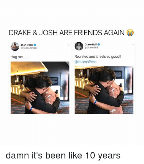 Joshing: DRAKE & JOSH ARE FRIENDS AGAIN  Josh Peck  @ltsJoshPeck  Drake Bell  @DrakeBell  Reunited and it feels so good!!  @ltsJoshPeck  Hug me... damn it's been like 10 years