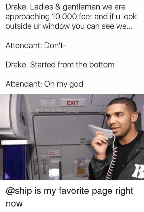 started from the bottom: Drake: Ladies & gentleman we are  approaching 10,000 feet and if u look  outside ur window you can see we...  Attendant: Don't  Drake: Started from the bottom  Attendant: Oh my god  EXIT @ship is my favorite page right now