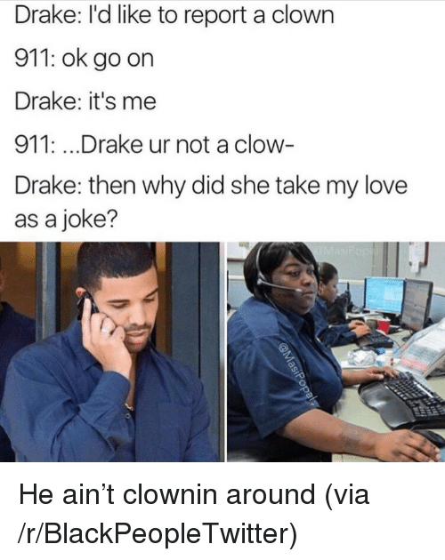 Clownin: Drake: l'd like to report a clown  911: ok go on  Drake: it's me  911: .. .Drake ur not a clow-  Drake: then why did she take my love  as a joke? <p>He ain&rsquo;t clownin around (via /r/BlackPeopleTwitter)</p>