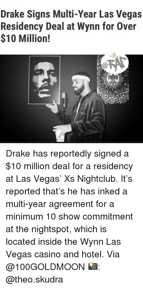 Nightclub: Drake Signs Multi-Year Las Vegas  Residency Deal at Wynn for Over  $10 Million! Drake has reportedly signed a $10 million deal for a residency at Las Vegas' Xs Nightclub. It's reported that's he has inked a multi-year agreement for a minimum 10 show commitment at the nightspot, which is located inside the Wynn Las Vegas casino and hotel. Via @100GOLDMOON 📸: @theo.skudra