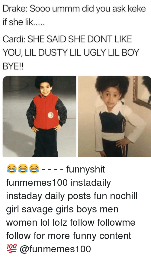 keke: Drake: Sooo ummm did you ask keke  if she lik...  Cardi: SHE SAID SHE DONT LIKE  YOU, LIL DUSTY LIL UGLY LIL BOY  BYE!! 😂😂😂 - - - - funnyshit funmemes100 instadaily instaday daily posts fun nochill girl savage girls boys men women lol lolz follow followme follow for more funny content 💯 @funmemes100