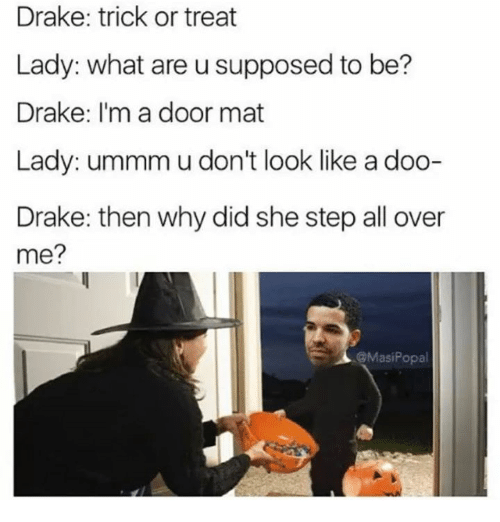 Tricking: Drake: trick or treat  Lady: what are u supposed to be?  Drake: I'm a door mat  Lady: ummm u don't look like a doo-  Drake: then why did she step all over  me?  @MasiPopa