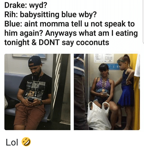 Drake, Lol, and Memes: Drake: wyd?  Rih: babysitting blue wby?  Blue: aint momma tell u not speak to  him again? Anyways what am l eating  tonight & DONT say coconuts Lol 🤣