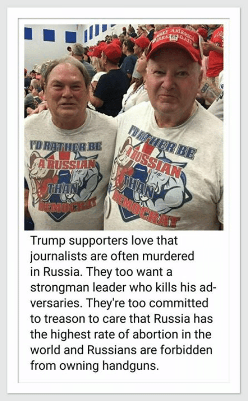 Love, Abortion, and Russia: DRATHERBE  THAN  Trump supporters love that  journalists are often murdered  in Russia. They too want a  strongman leader who kills his ad-  versaries. They're too committed  to treason to care that Russia has  the highest rate of abortion in the  world and Russians are forbidden  from owning handguns.