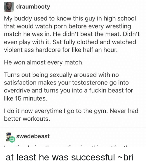 testosterone: draumbooty  My buddy used to know this guy in high school  that would watch porn before every wrestling  match he was in. He didn't beat the meat. Didn't  even play with it. Sat fully clothed and watched  violent ass hardcore for like half an hour.  He won almost every match.  Turns out being sexually aroused with no  satisfaction makes your testosterone go into  overdrive and turns you into a fuckin beast for  like 15 minutes.  I do it now everytime I go to the gym. Never had  better workouts.  swedebeast at least he was successful ~bri