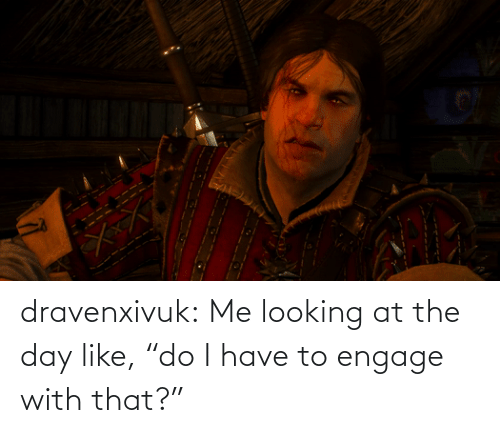 "Me Looking: dravenxivuk:  Me looking at the day like, ""do I have to engage with that?"""