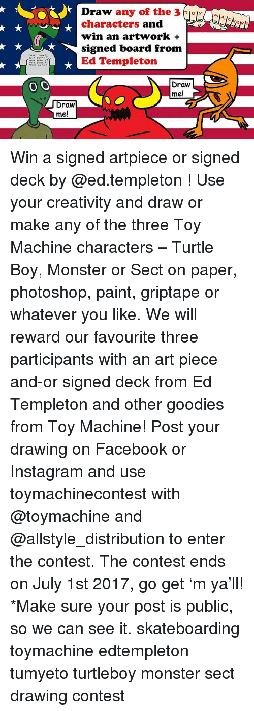 templeton: Draw any of the 3  or  characters and  win an artwork  T signed board from  Ed Templeton  O O  Draw  me!  Draw  me! Win a signed artpiece or signed deck by @ed.templeton ! Use your creativity and draw or make any of the three Toy Machine characters – Turtle Boy, Monster or Sect on paper, photoshop, paint, griptape or whatever you like. We will reward our favourite three participants with an art piece and-or signed deck from Ed Templeton and other goodies from Toy Machine! Post your drawing on Facebook or Instagram and use toymachinecontest with @toymachine and @allstyle_distribution to enter the contest. The contest ends on July 1st 2017, go get 'm ya'll! *Make sure your post is public, so we can see it. skateboarding toymachine edtempleton tumyeto turtleboy monster sect drawing contest