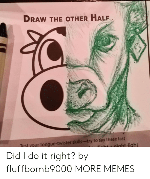 Dank, Memes, and Target: DRAW THE OTHER HALF  Test your Tongue-twister skills-try to say these fast  night-light Did I do it right? by fluffbomb9000 MORE MEMES