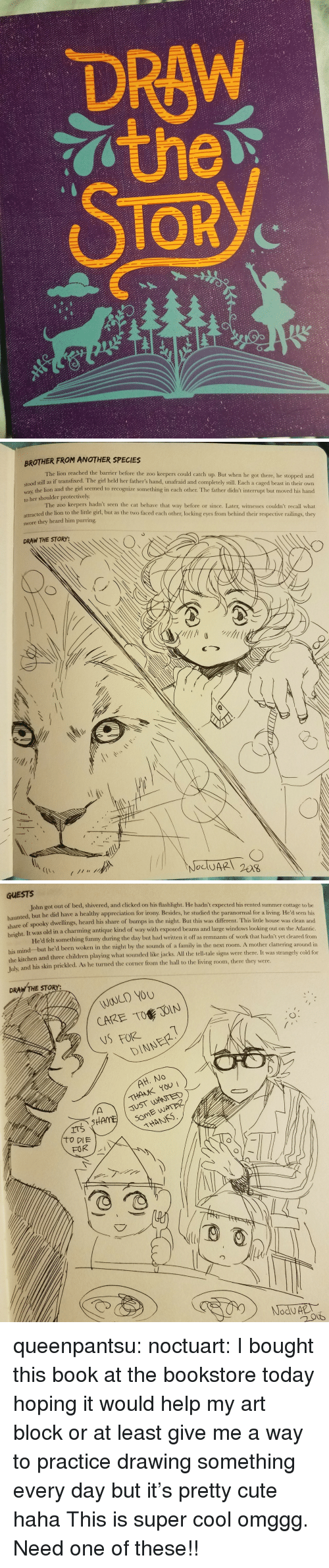 two faced: DRAW  TOR  2/   BROTHER FROM ANOTHER SPECIES  The lion reached the barrier before the zoo keepers could catch up. But when he got there, he stopped and  dl still as if transfixed. The girl held her father's hand, unafraid and completely still. Each a caged beast in their own  way, the lion and the girl seemed to recognize something in cach other. The father didn't interrupt but moved his hand  to her shoulder protectively  The zoo keepers hadn't seen the cat behave that way before or since. Later, witnesses couldn't recall what  attracted the lion to the little girl, but as the two faced each other, locking eyes from behind their respective railings, they  swore they heard him purring  DRAW THE STORY:   GUESTS  John got out of bed, shivered, and clicked on his flashlight. He hadn't expected his rented summer cottage to be  nted, but he did have a healthy appreciation for irony. Besides, he studied the paranormal for a living. He'd seen his  share  of spooky dwellings, heard his share of bumps in the night. But this was different. This little house was clean and  It was old in a charming antique kind of way with exposed beams and large windows looking out on the Atlantic  He'd felt something funny during the day but had written it off as remnants of work that hadn't yet cleared from  right.  his mind but he'd been woken in the night by the sounds of a family in the next room. A mother  the kitchen and three children playing what sounded like jacks. All the tell-tale signs were there. It was stran  Tulx  and his skin prickled. As he turned the corner from the hall to the living room, there they were.  clattering around in  gely cold for  DRAW THE STORY:  WOULD YOU  CARE TO JOIN  NSFORE  DINNER  THANK YOU  JUST WANTED  THANS queenpantsu:  noctuart:  I bought this book at the bookstore today hoping it would help my art block or at least give me a way to practice drawing something every day but it's pretty cute haha  This is super cool omggg. Need one of these!!