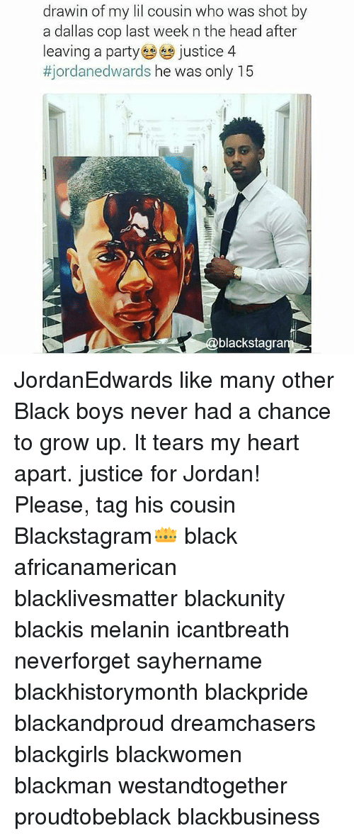 Dreamchasers: drawin of my lil cousin who was shot by  a dallas cop last week n the head after  leaving a party justice 4  tjordane dwards he was only 15  blackstagra JordanEdwards like many other Black boys never had a chance to grow up. It tears my heart apart. justice for Jordan! Please, tag his cousin Blackstagram👑 black africanamerican blacklivesmatter blackunity blackis melanin icantbreath neverforget sayhername blackhistorymonth blackpride blackandproud dreamchasers blackgirls blackwomen blackman westandtogether proudtobeblack blackbusiness
