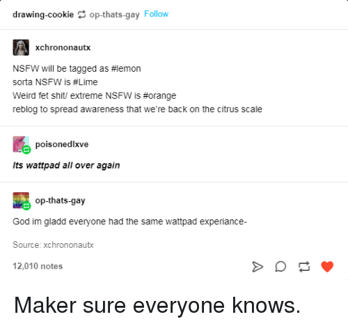 God, Nsfw, and Shit: drawing-cookie op-thats-gay Follow  xchrononautx  NSFW will be tagged as #1emon  sorta NSFW is #Lime  Weird fet shit/ extreme NSFW is #orange  reblog to spread awareness that we're back on the citrus scale  poisonedlxve  Its wattpad all over again  op-thats-gay  God im gladd everyone had the same wattpad experiance  Source: xchrononautx  12,010 notes Maker sure everyone knows.