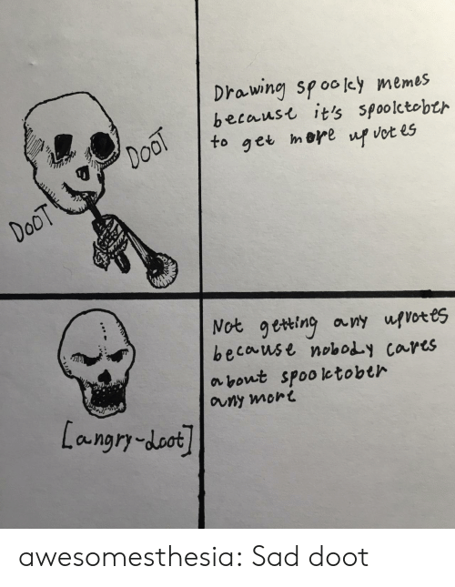 get up: Drawing spooley memes  becaust it's spoolctobth  DooT  to  mere  get  up vot es  DoOT  Not geting any ufvotes  because noboy cares  about spooletobth  auny mort  Langry-doot awesomesthesia:  Sad doot