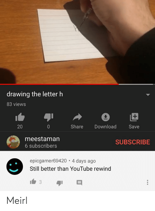4 Days: drawing the letter h  83 views  +1  Share  Download  20  Save  meestaman  SUBSCRIBE  6 subscribers  epicgamer69420 · 4 days ago  Still better than YouTube rewind  3 Meirl