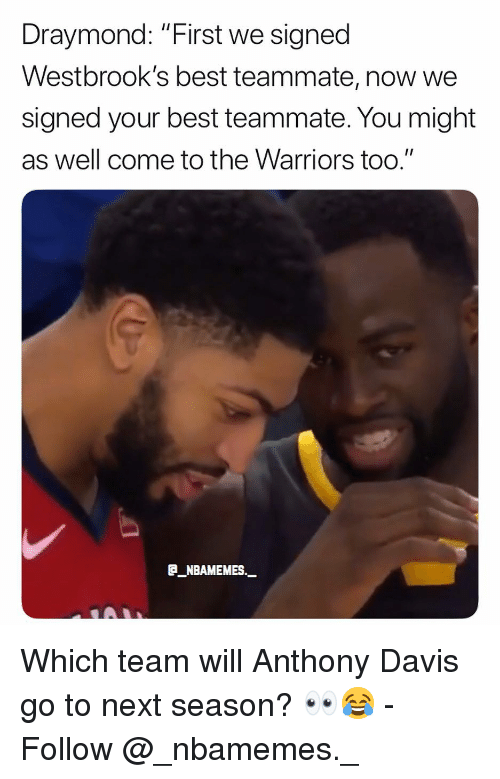 """Memes, Anthony Davis, and Best: Draymond: """"First we signed  Westbrook's best teammate, now we  signed your best teammate. You might  as well come to the Warriors too.""""  E_NBAMEMES._ Which team will Anthony Davis go to next season? 👀😂 - Follow @_nbamemes._"""