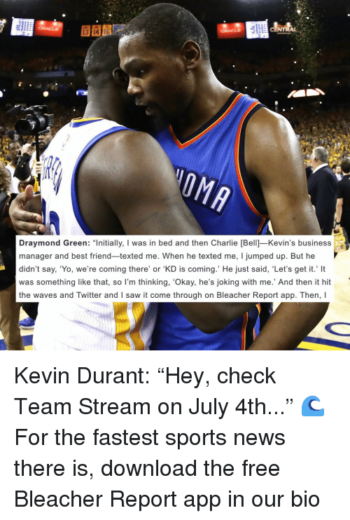 "Best Friend, Charlie, and Draymond Green: Draymond Green  ""Initially, I was in bed and then Charlie [Bell] Kevin's business  manager and best friend texted me. When he texted me, jumped up. But he  didn't say, 'Yo, we're coming there' or 'KD is coming.' He just said, 'Let's get it.' It  was something like that, so I'm thinking, 'Okay, he's joking with me.' And then it hit  the waves and Twitter and l saw it come through on Bleacher Report app. Then, l Kevin Durant: ""Hey, check Team Stream on July 4th..."" 🌊 For the fastest sports news there is, download the free Bleacher Report app in our bio"
