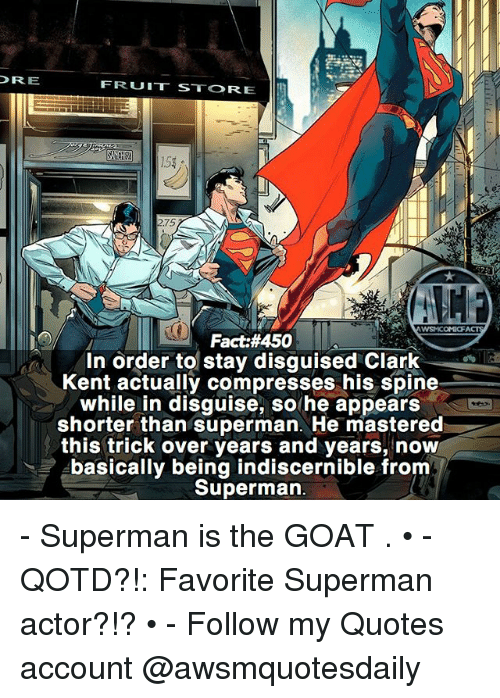 Clarked: DRE  FRUIT STORE  2.75  WSMCOMC  Fact:#450  In order to stay disguised Clark  Kent actually compresses his spine  while in disguise, so he appears  shorter than superman. He mastered  this trick over years and years, now  basically being indiscernible from  Superman - Superman is the GOAT . • - QOTD?!: Favorite Superman actor?!? • - Follow my Quotes account @awsmquotesdaily