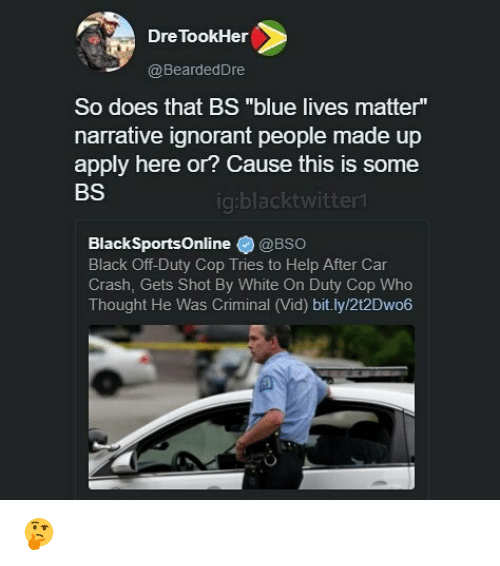 "Car Crashing: Dre TookHer  @BeardedDre  So does that BS ""blue lives matter""  narrative ignorant people made up  apply here or? Cause this is some  BS  ig:blacktwitter  BlackSportsOnline@BSo  Black Off-Duty Cop Tries to Help After Car  Crash, Gets Shot By White On Duty Cop Who  Thought He Was Criminal (Vid) bit.ly/2t2Dwo6 🤔"