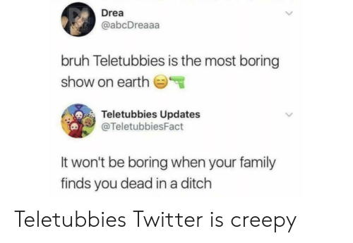 You Dead: Drea  @abcDreaaa  bruh Teletubbies is the most boring  show on earth  Teletubbies Updates  @TeletubbiesFact  It won't be boring when your family  finds you dead in a ditch Teletubbies Twitter is creepy