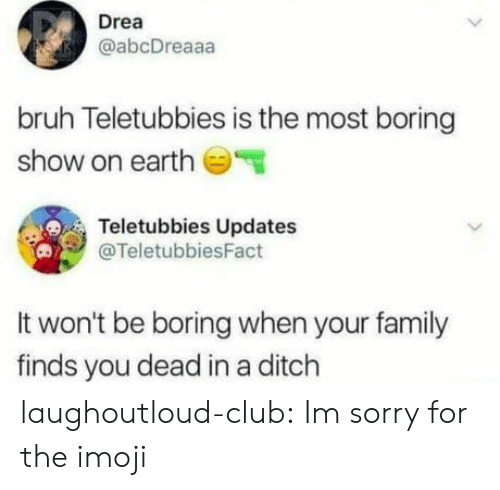 Updates: Drea  @abcDreaaa  bruh Teletubbies is the most boring  show on earth  Teletubbies Updates  @TeletubbiesFact  It won't be boring when your family  finds you dead in a ditch laughoutloud-club:  Im sorry for the imoji