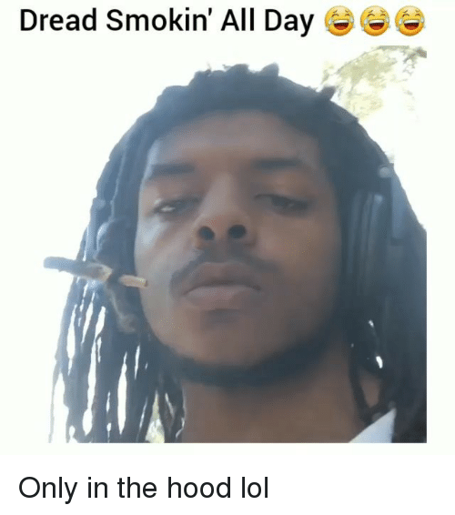 dreads: Dread Smokin' All Day Only in the hood lol