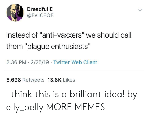 """Anti Vaxxers: Dreadful E  @EvilCEOE  Instead of """"anti-vaxxers"""" we should call  them """"plague enthusiasts""""  2:36 PM - 2/25/19 Twitter Web Client  5,698 Retweets 13.8K Likes I think this is a brilliant idea! by elly_belly MORE MEMES"""