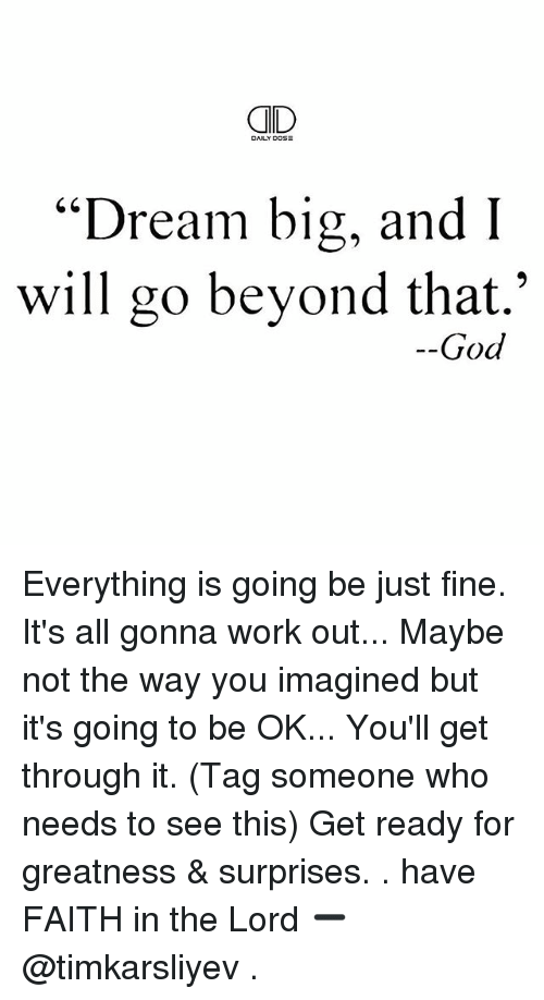 """Its Going To Be Ok: Dream big, and I  will go beyond that.""""  God Everything is going be just fine. It's all gonna work out... Maybe not the way you imagined but it's going to be OK... You'll get through it. (Tag someone who needs to see this) Get ready for greatness & surprises. . have FAITH in the Lord ➖ @timkarsliyev ."""