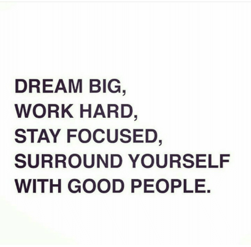 good people: DREAM BIG  WORK HARD,  STAY FOCUSED,  SURROUND YOURSELF  WITH GOOD PEOPLE.