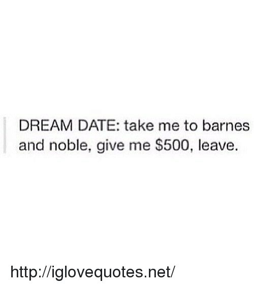 barnes and noble: DREAM DATE: take me to barnes  and noble, give me S500, leave. http://iglovequotes.net/
