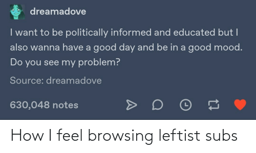 problem: dreamadove  I want to be politically informed and educated but I  also wanna have a good day and be in a good mood.  Do you see my problem?  Source: dreamadove  630,048 notes How I feel browsing leftist subs